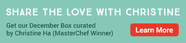 SHARE THE LOVE WITH CHRISTINE. Get our December Box curated by Christine Ha (MasterChef Winner). LEARN MORE.