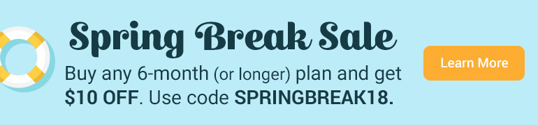 SPRING BREAK SALE Buy any 6-month (or longer) plan and get $10 OFF. Use code SPRINGBREAK18 Ends 4/15/18