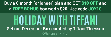 Buy a 6 month (or longer) plan and GET $10 OFF and a FREE BONUS box worth $20. USE CODE JOY10. HOLIDAY WITH TIFFANI. Get our December Box curated by Tiffani Thiessen. Offer Ends 1/1/2017.