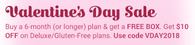 Valentine's Day Sale Buy a 6-month (or longer) plan and get a FREE box ($20 value). BONUS: Use code VDAY2018 to SAVE an EXTRA $10 OFF Deluxe/Gluten-Free 6-month (or longer) plan. Ends 2/15/18