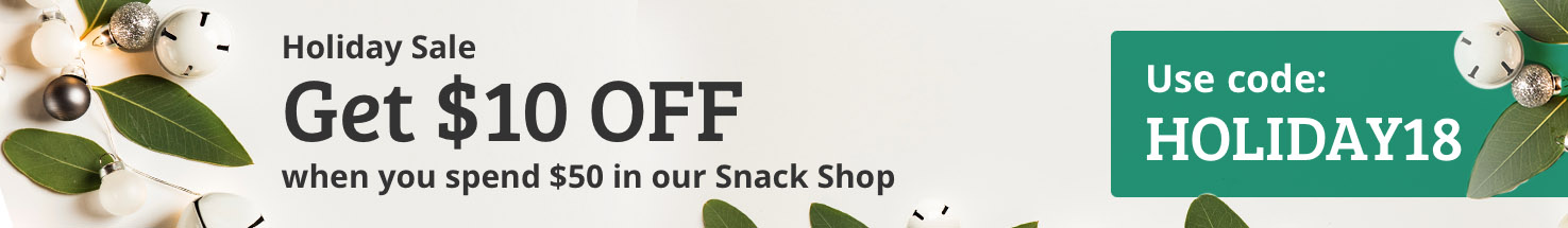 Holiday Sale Get $10 OFF when you spend $50 in our Snack Shop Use code: HOLIDAY18